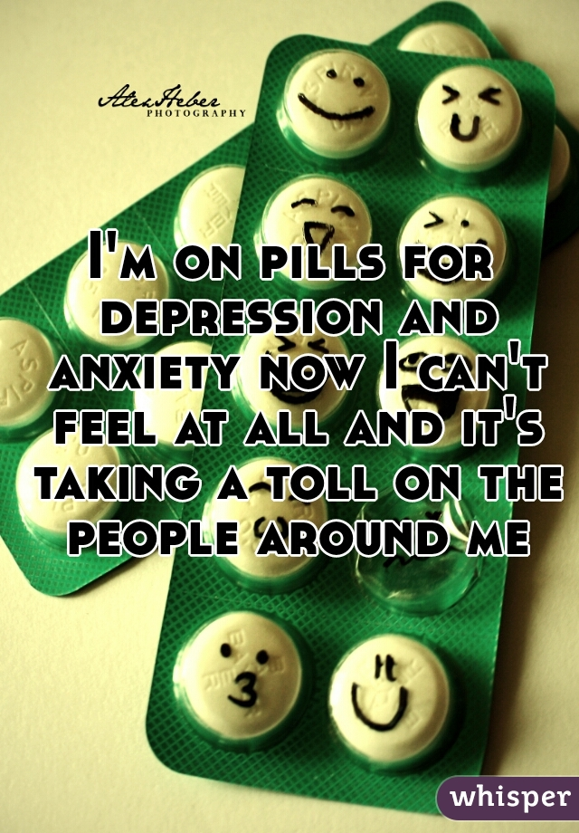 I'm on pills for depression and anxiety now I can't feel at all and it's taking a toll on the people around me