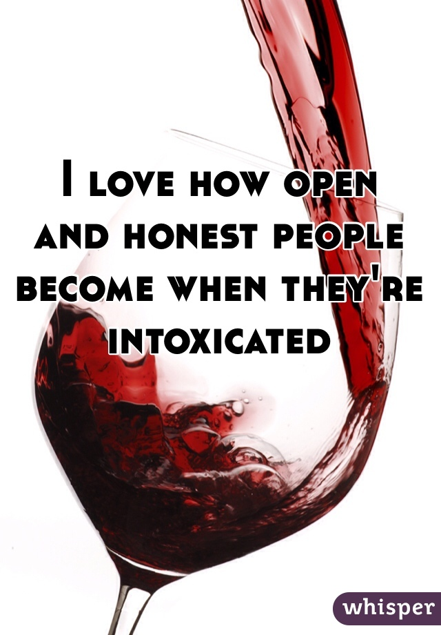 I love how open  and honest people become when they're  intoxicated