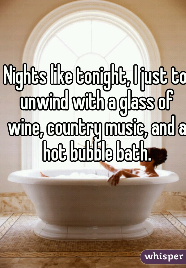 Nights like tonight, I just to unwind with a glass of wine, country music, and a hot bubble bath.