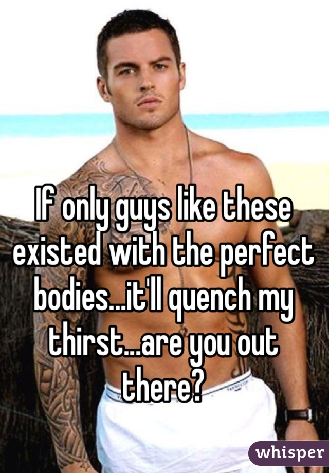 If only guys like these existed with the perfect bodies...it'll quench my thirst...are you out there?