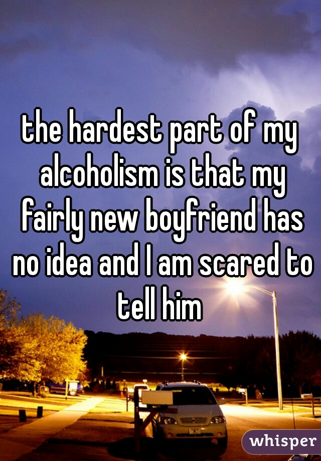 the hardest part of my alcoholism is that my fairly new boyfriend has no idea and I am scared to tell him