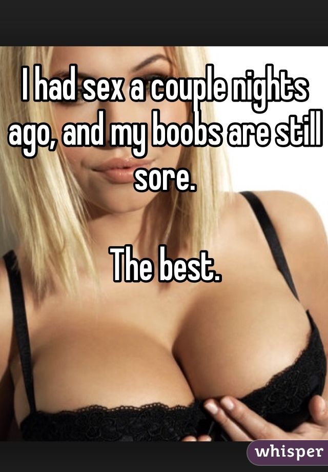 I had sex a couple nights ago, and my boobs are still sore.   The best.