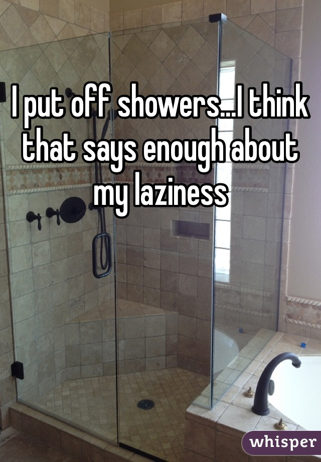 I put off showers...I think that says enough about my laziness