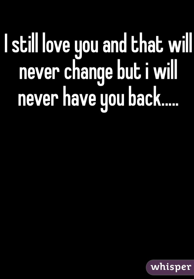 I still love you and that will never change but i will never have you back.....