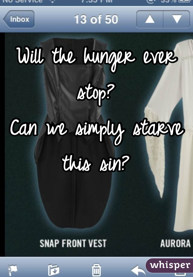Will the hunger ever stop? Can we simply starve this sin?