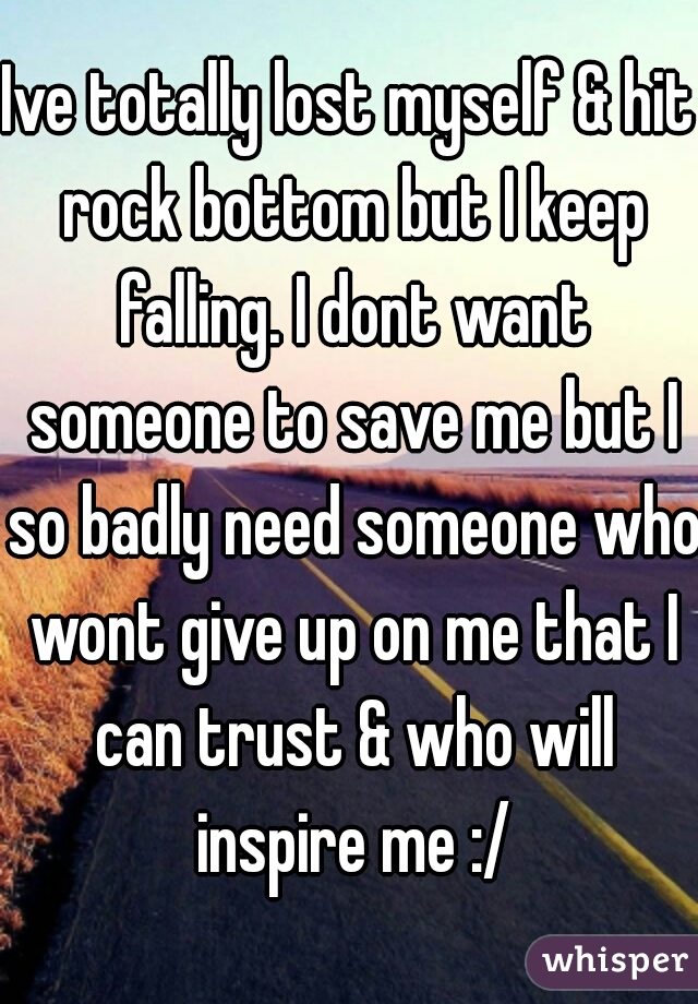 Ive totally lost myself & hit rock bottom but I keep falling. I dont want someone to save me but I so badly need someone who wont give up on me that I can trust & who will inspire me :/