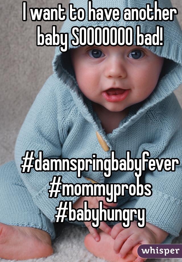 I want to have another baby SOOOOOOO bad!      #damnspringbabyfever #mommyprobs #babyhungry