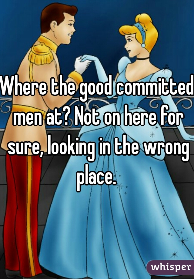 Where the good committed men at? Not on here for sure, looking in the wrong place.