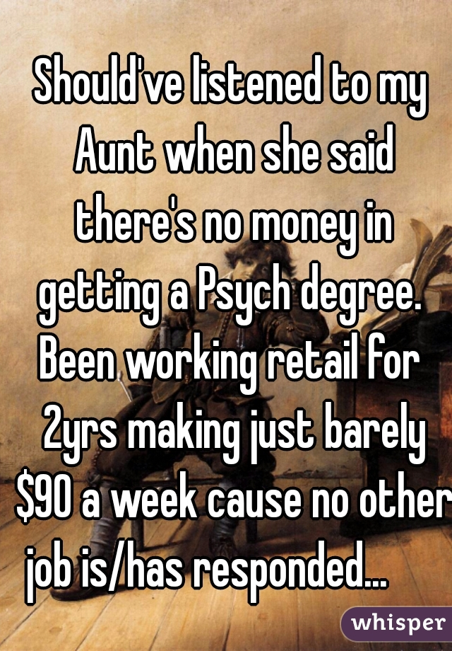 Should've listened to my Aunt when she said there's no money in getting a Psych degree.  Been working retail for 2yrs making just barely $90 a week cause no other job is/has responded...