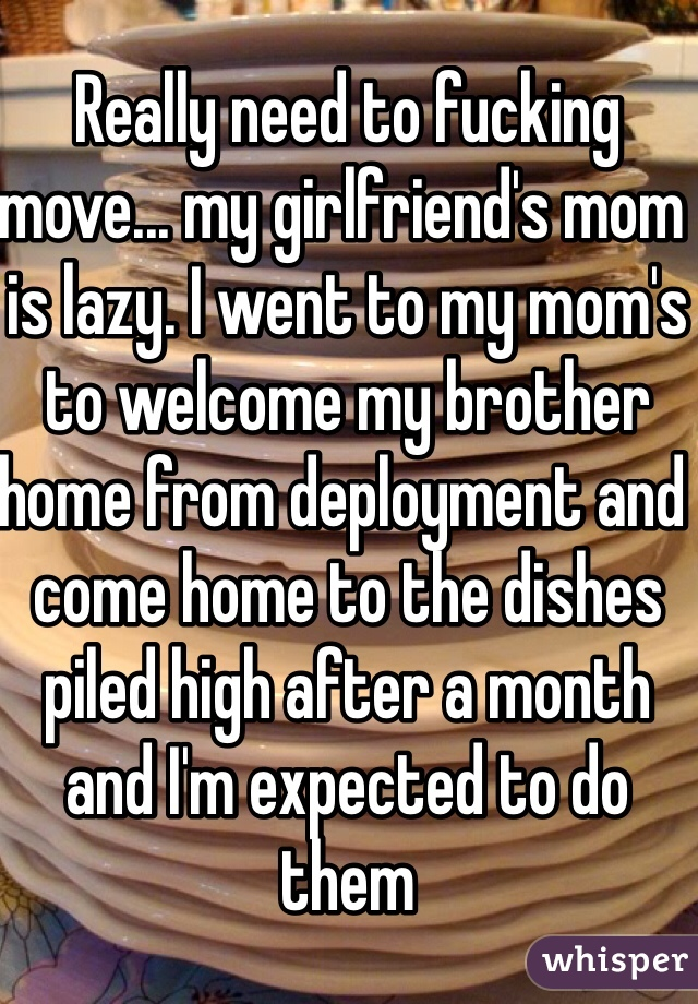 Really need to fucking move... my girlfriend's mom is lazy. I went to my mom's to welcome my brother home from deployment and come home to the dishes piled high after a month and I'm expected to do them