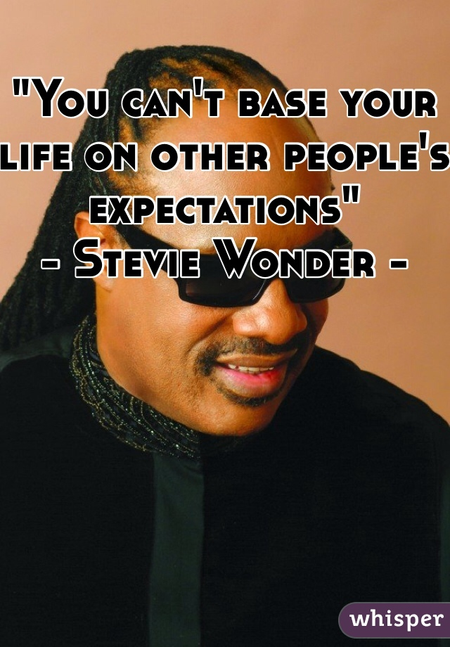 """You can't base your life on other people's expectations""  - Stevie Wonder -"
