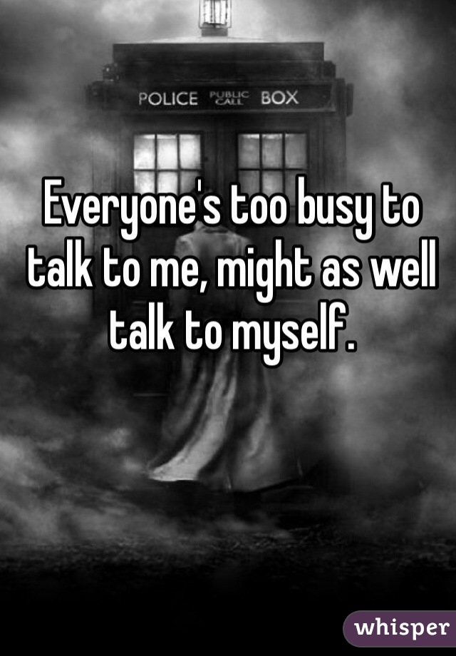 Everyone's too busy to talk to me, might as well talk to myself.