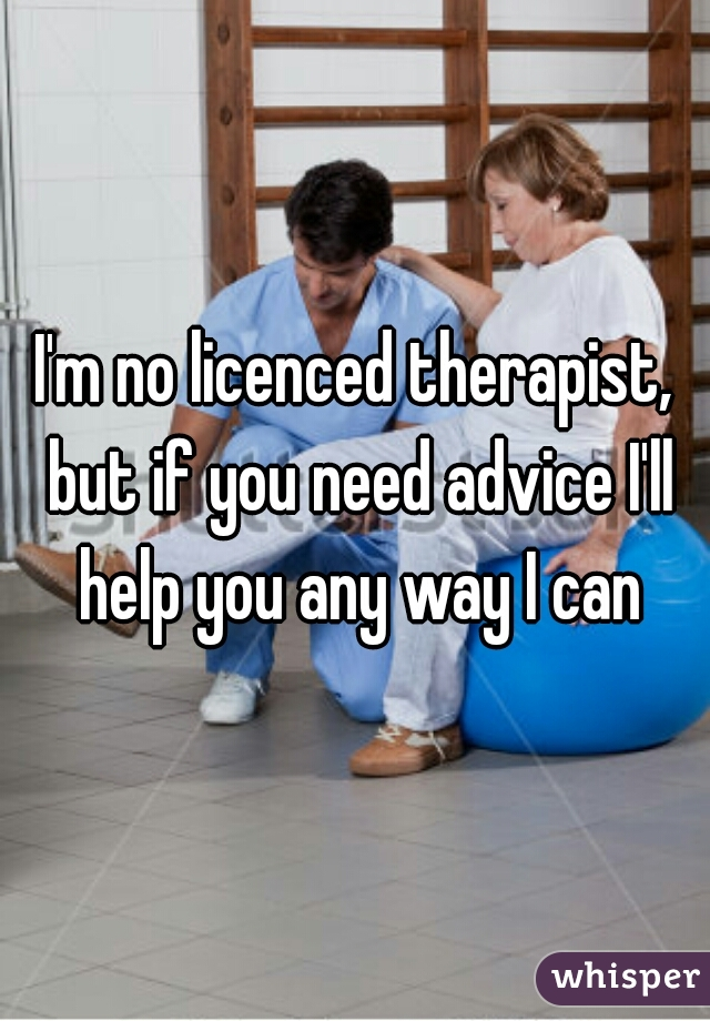 I'm no licenced therapist, but if you need advice I'll help you any way I can