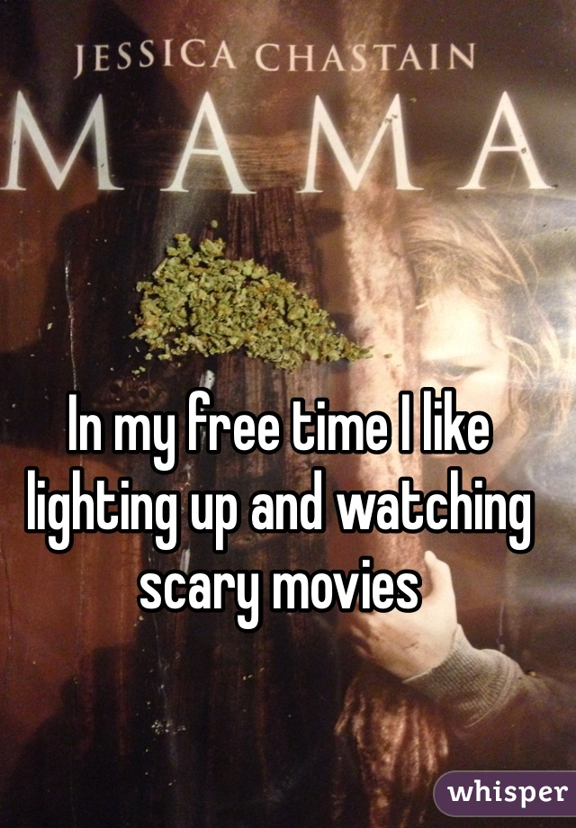 In my free time I like lighting up and watching scary movies