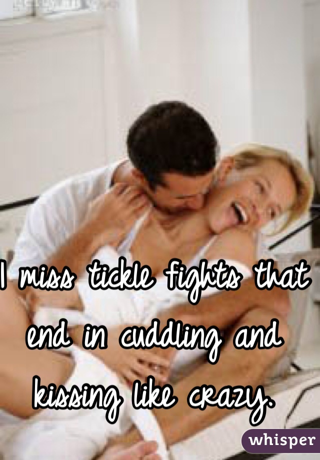 I miss tickle fights that end in cuddling and kissing like crazy.