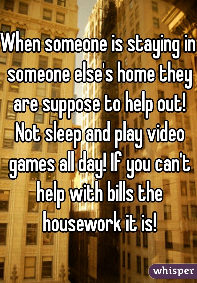 When someone is staying in someone else's home they are suppose to help out! Not sleep and play video games all day! If you can't help with bills the housework it is!