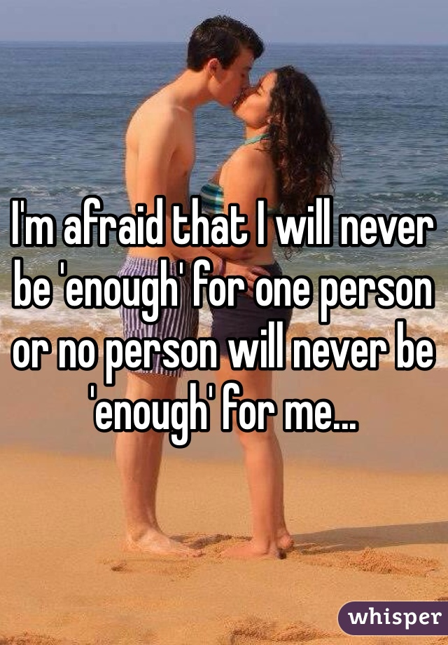 I'm afraid that I will never be 'enough' for one person or no person will never be 'enough' for me...