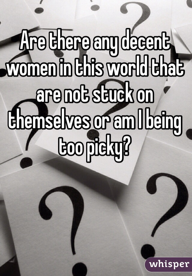 Are there any decent women in this world that are not stuck on themselves or am I being too picky?