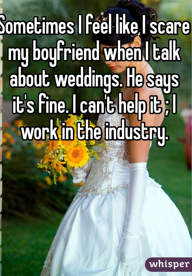 Sometimes I feel like I scare my boyfriend when I talk about weddings. He says it's fine. I can't help it ; I work in the industry.