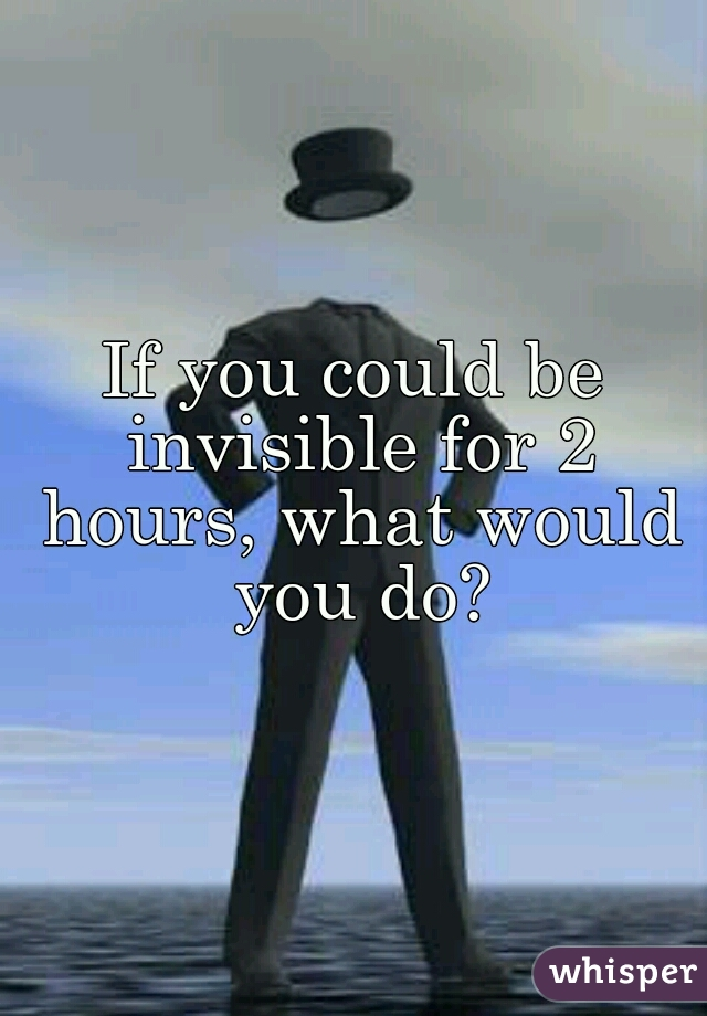 If you could be invisible for 2 hours, what would you do?