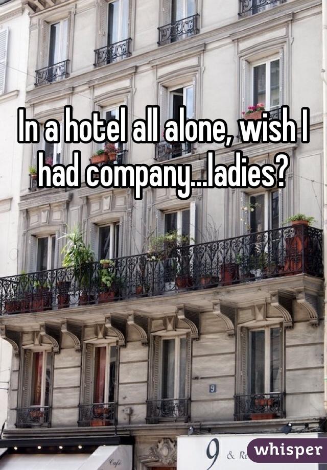 In a hotel all alone, wish I had company...ladies?