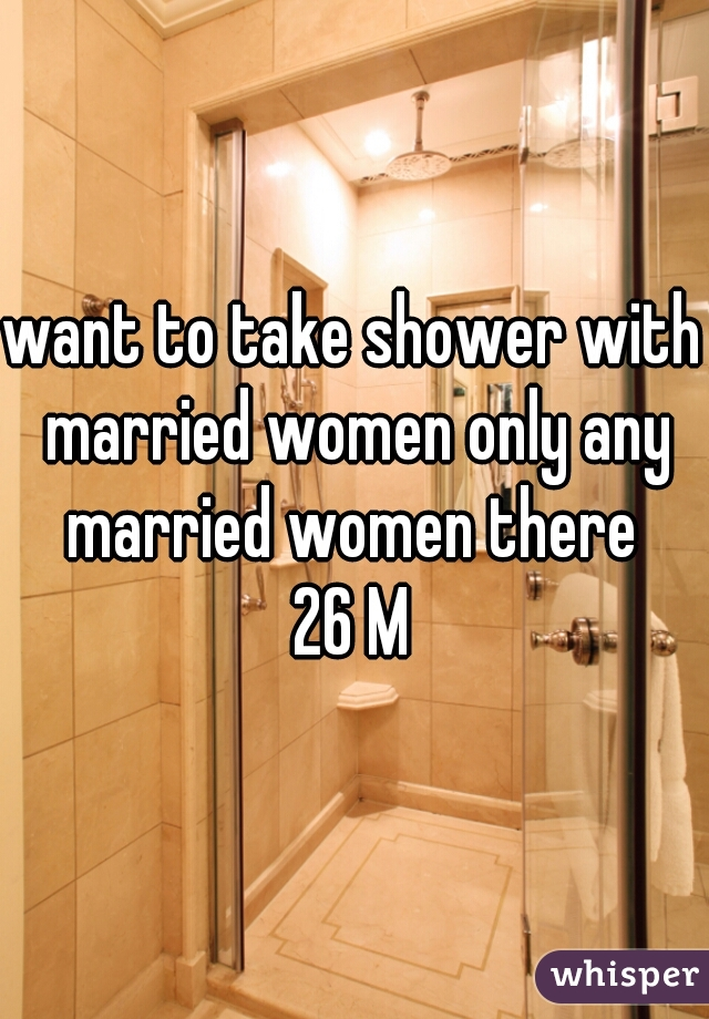 want to take shower with married women only any married women there  26 M
