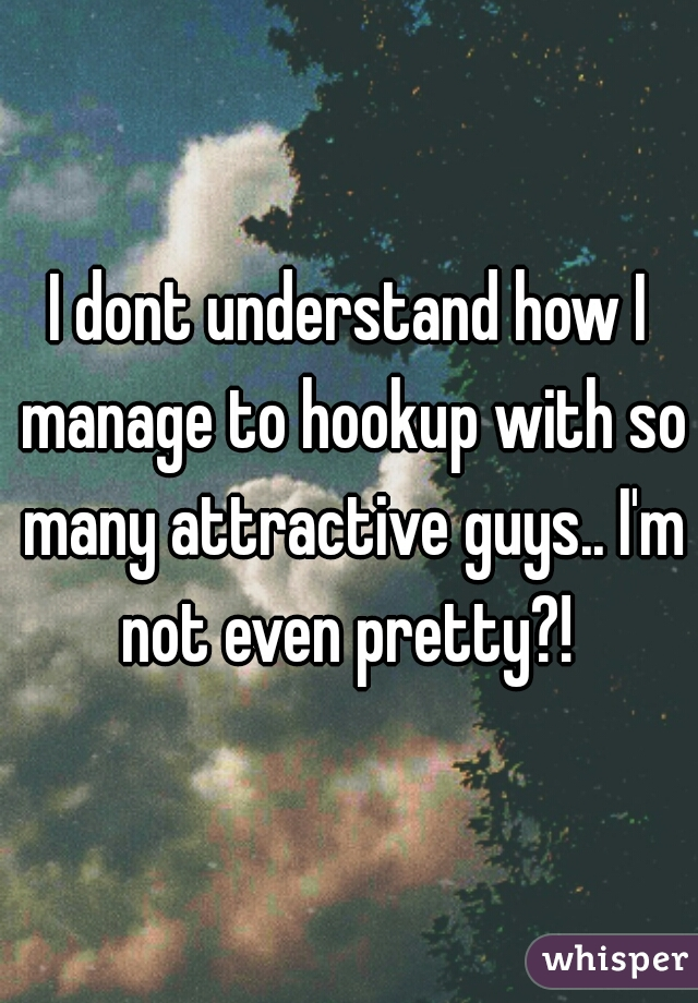 I dont understand how I manage to hookup with so many attractive guys.. I'm not even pretty?!