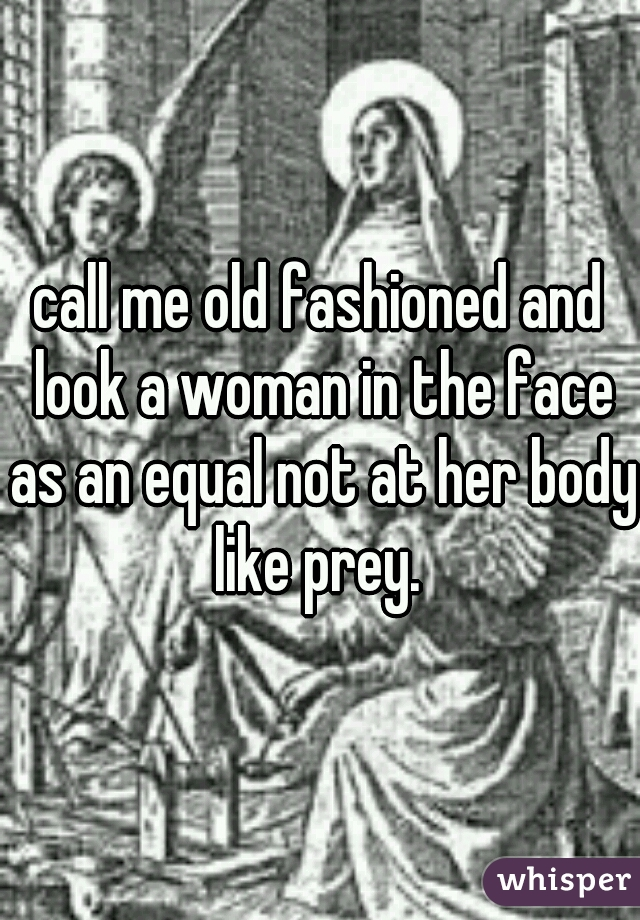 call me old fashioned and look a woman in the face as an equal not at her body like prey.