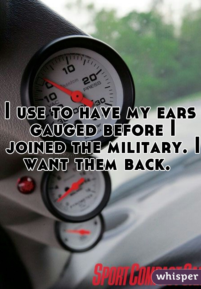 I use to have my ears gauged before I joined the military. I want them back.