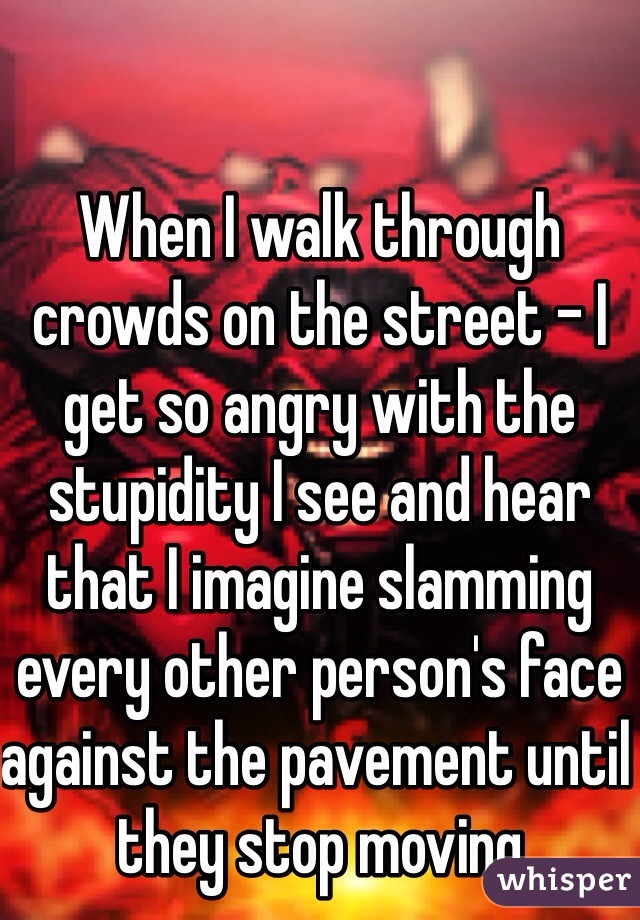 When I walk through crowds on the street - I get so angry with the stupidity I see and hear that I imagine slamming every other person's face against the pavement until they stop moving