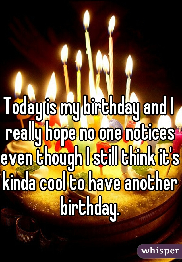 Today is my birthday and I really hope no one notices even though I still think it's kinda cool to have another birthday.