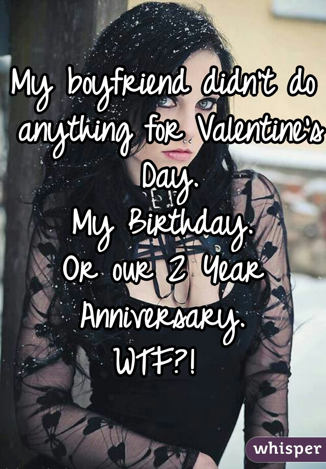 My boyfriend didn't do anything for Valentine's Day. My Birthday. Or our 2 Year Anniversary.   WTF?!