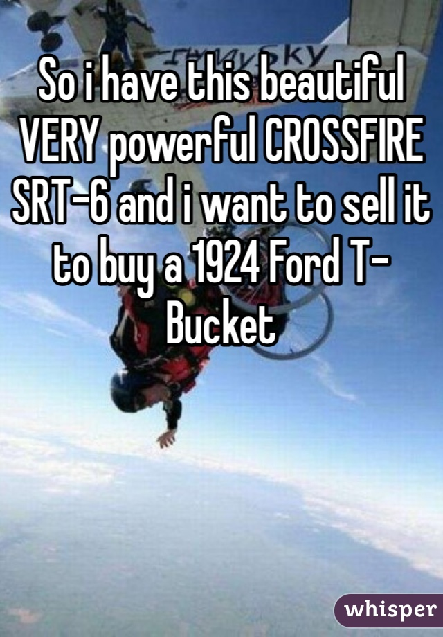 So i have this beautiful VERY powerful CROSSFIRE SRT-6 and i want to sell it to buy a 1924 Ford T-Bucket