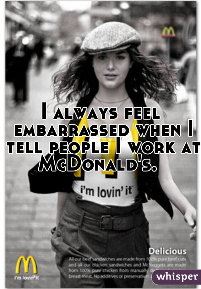 I always feel embarrassed when I tell people I work at McDonald's.