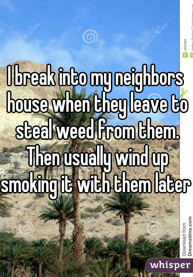 I break into my neighbors house when they leave to steal weed from them. Then usually wind up smoking it with them later