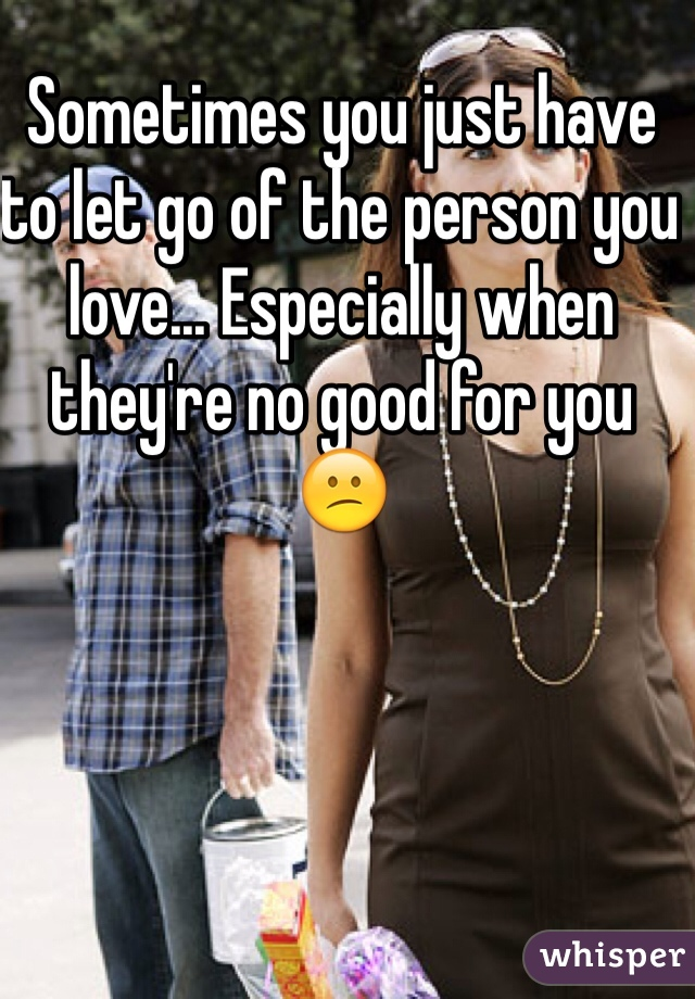 Sometimes you just have to let go of the person you love... Especially when they're no good for you 😕
