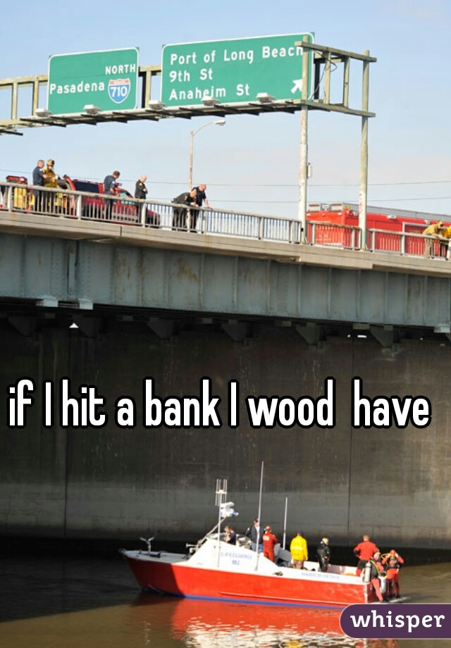 if I hit a bank I wood  have