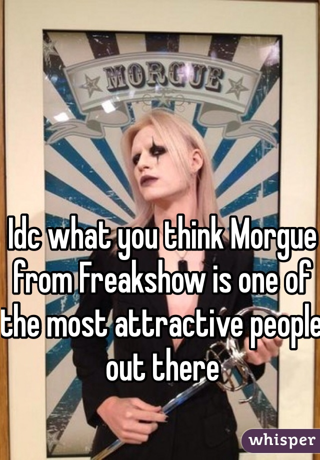 Idc what you think Morgue from Freakshow is one of the most attractive people out there