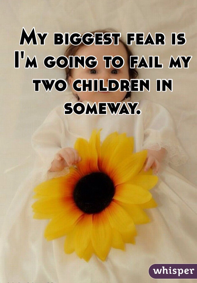 My biggest fear is I'm going to fail my two children in someway.