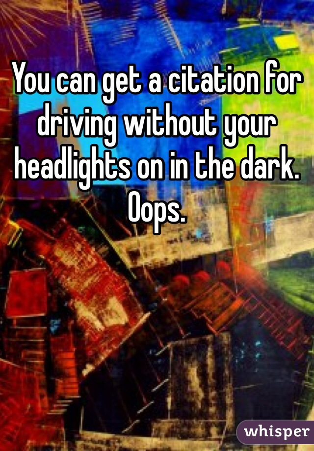 You can get a citation for driving without your headlights on in the dark. Oops.