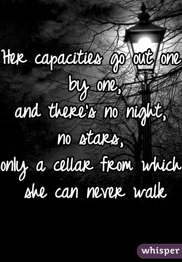 Her capacities go out one by one, and there's no night, no stars, onIy a cellar from which she can never walk