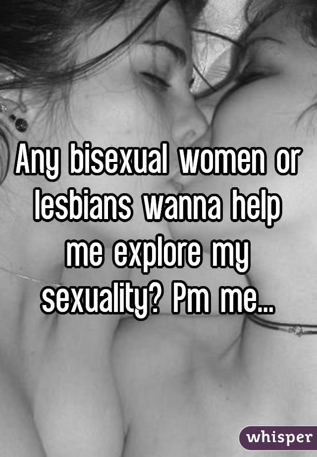 Any bisexual women or lesbians wanna help me explore my sexuality? Pm me...