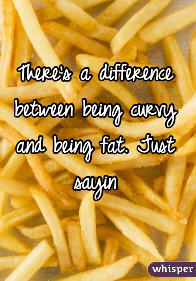 There's a difference between being curvy and being fat. Just sayin