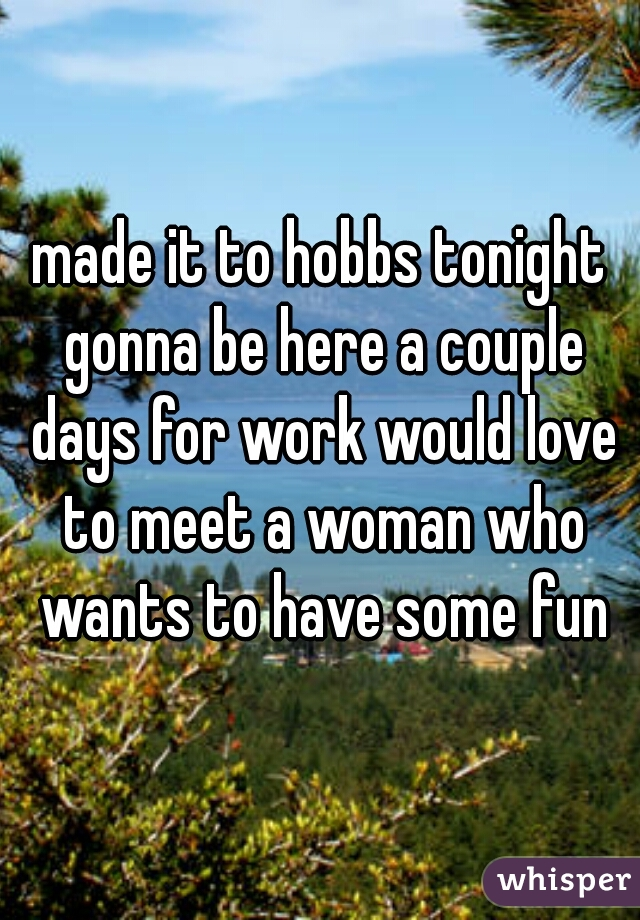 made it to hobbs tonight gonna be here a couple days for work would love to meet a woman who wants to have some fun