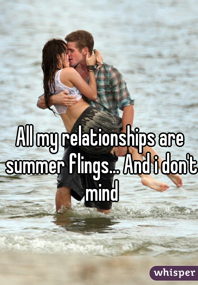 All my relationships are summer flings... And i don't mind