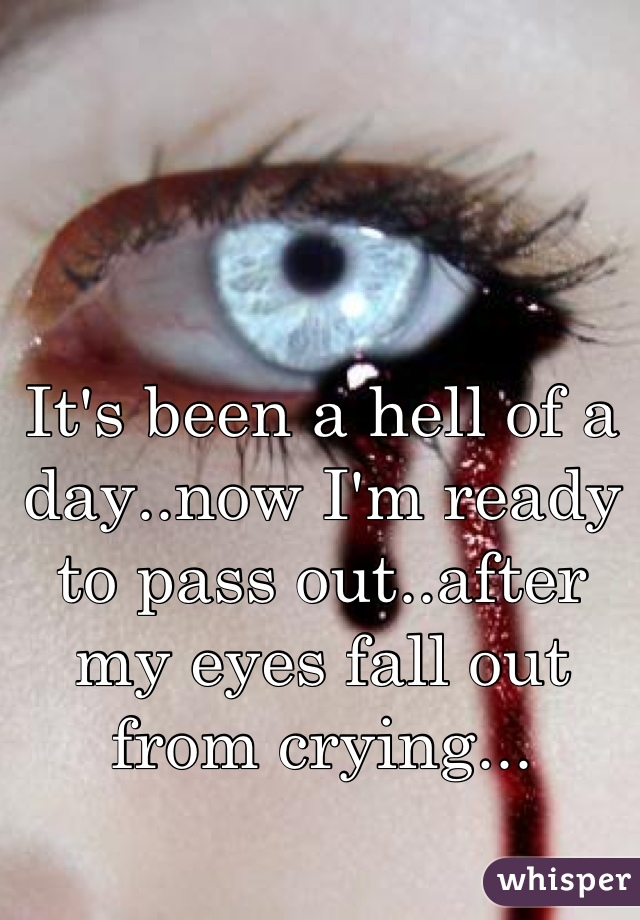 It's been a hell of a day..now I'm ready to pass out..after my eyes fall out from crying...