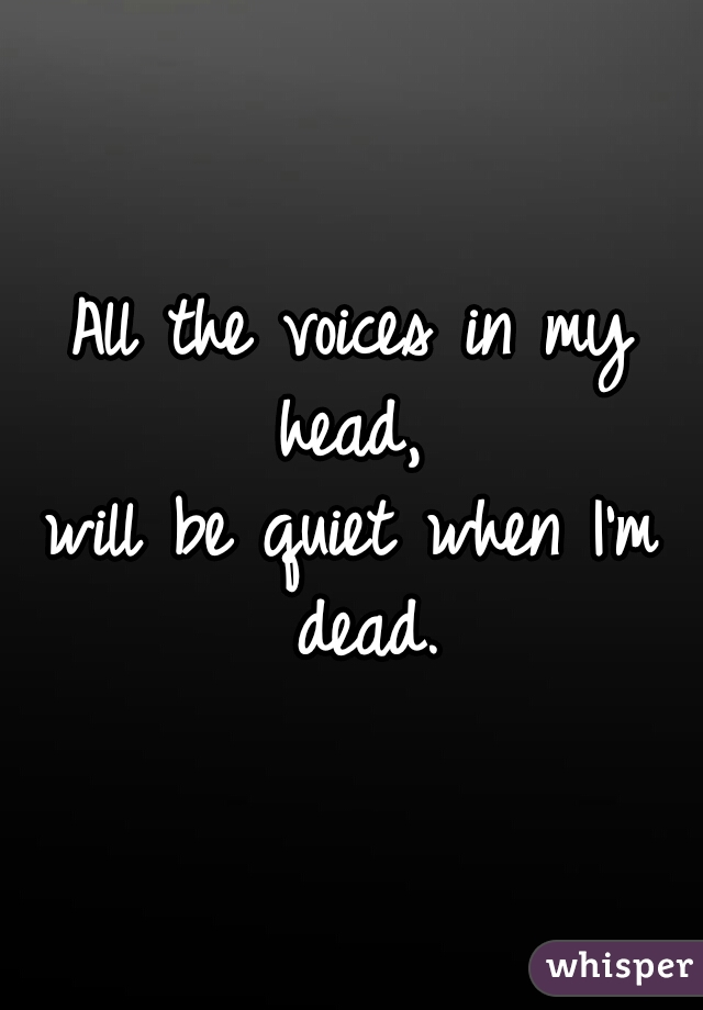All the voices in my head,  will be quiet when I'm dead.