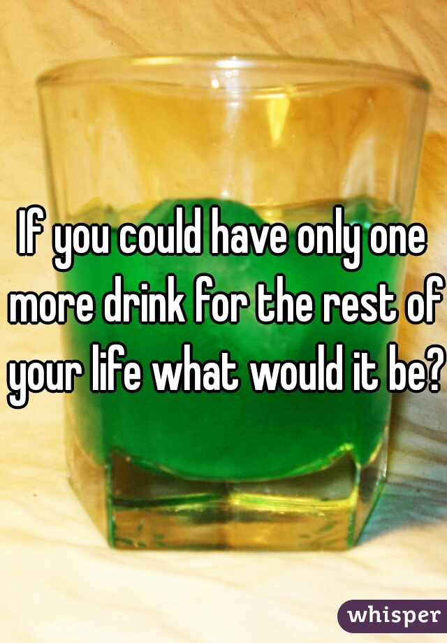 If you could have only one more drink for the rest of your life what would it be??
