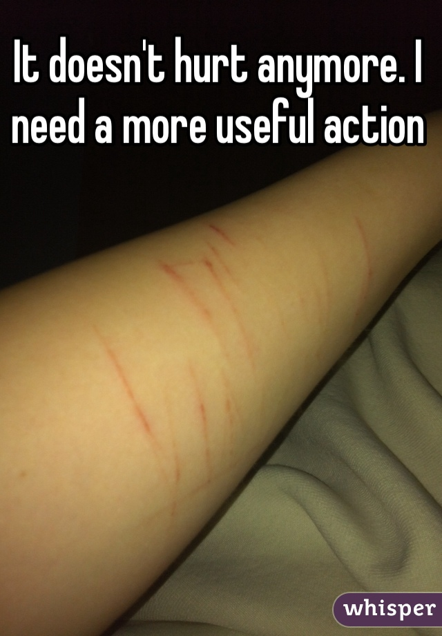 It doesn't hurt anymore. I need a more useful action