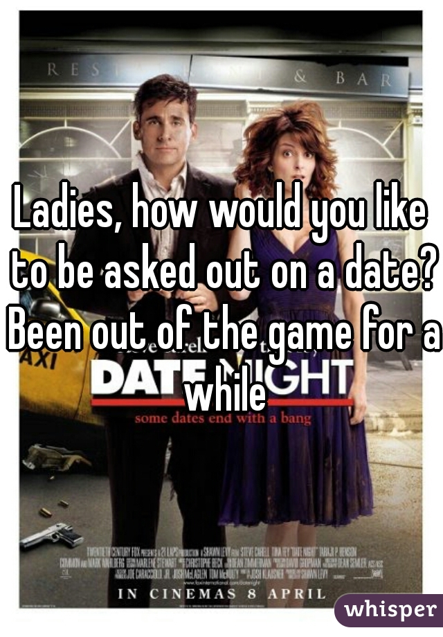 Ladies, how would you like to be asked out on a date? Been out of the game for a while